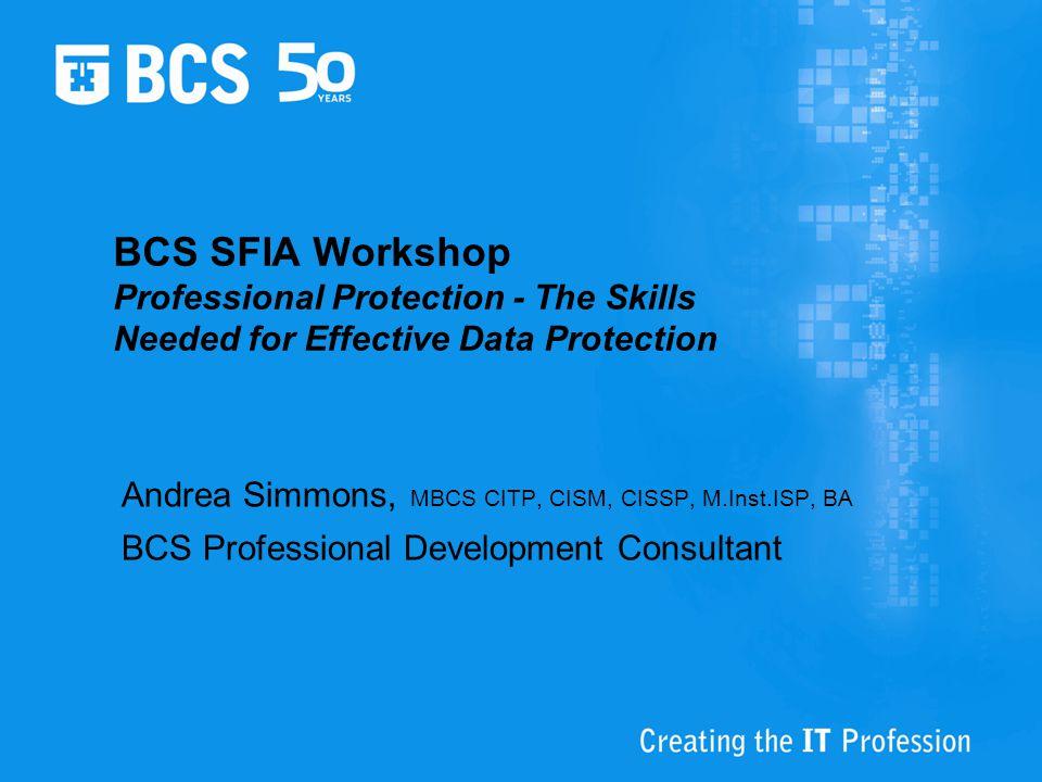 BCS SFIA Workshop Professional Protection - The Skills Needed for Effective Data Protection Andrea Simmons, MBCS CITP, CISM, CISSP, M.Inst.ISP, BA BCS