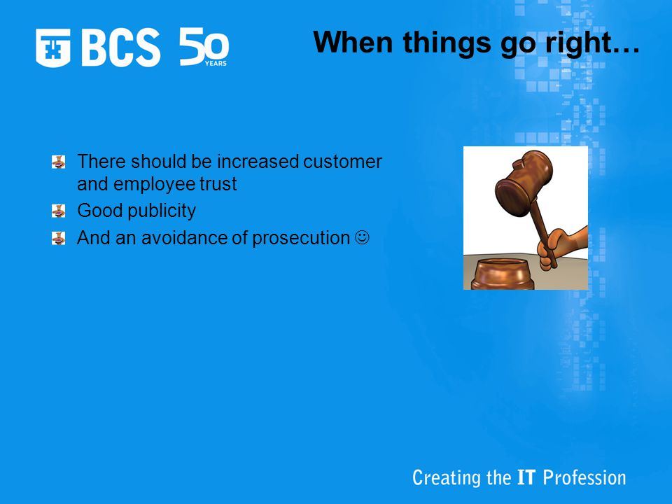 When things go right… There should be increased customer and employee trust Good publicity And an avoidance of prosecution