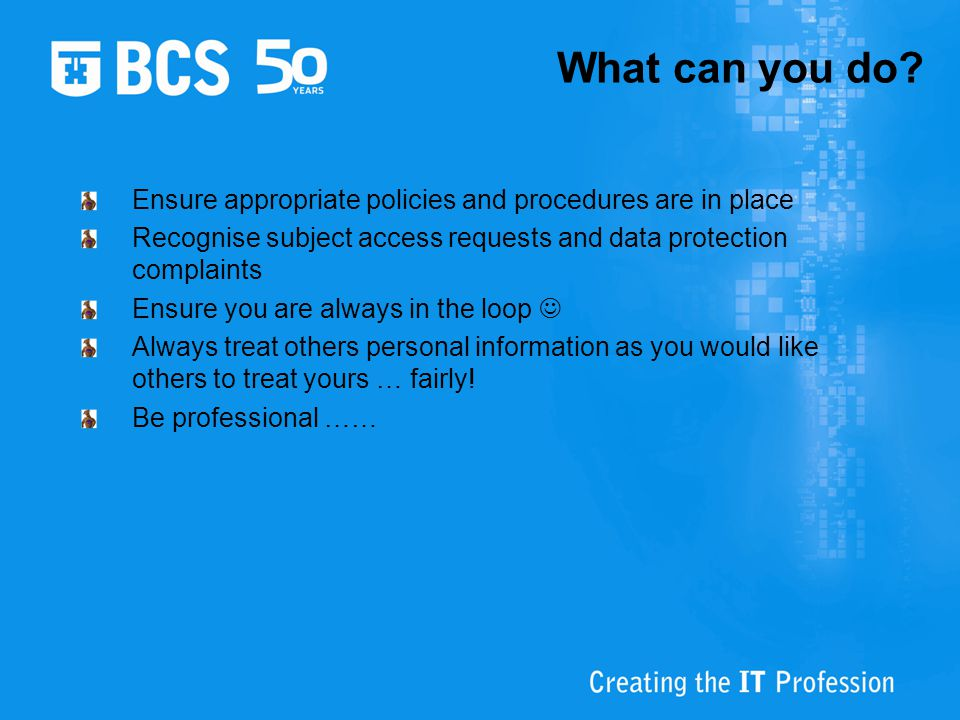 What can you do? Ensure appropriate policies and procedures are in place Recognise subject access requests and data protection complaints Ensure you a