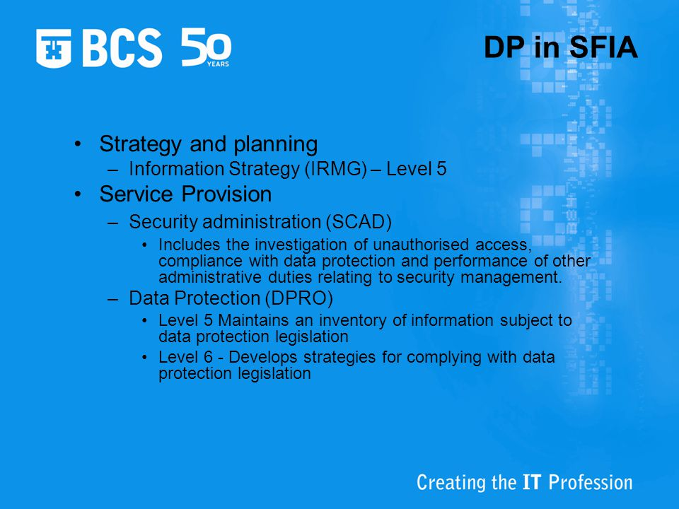DP in SFIA Strategy and planning –Information Strategy (IRMG) – Level 5 Service Provision –Security administration (SCAD) Includes the investigation o