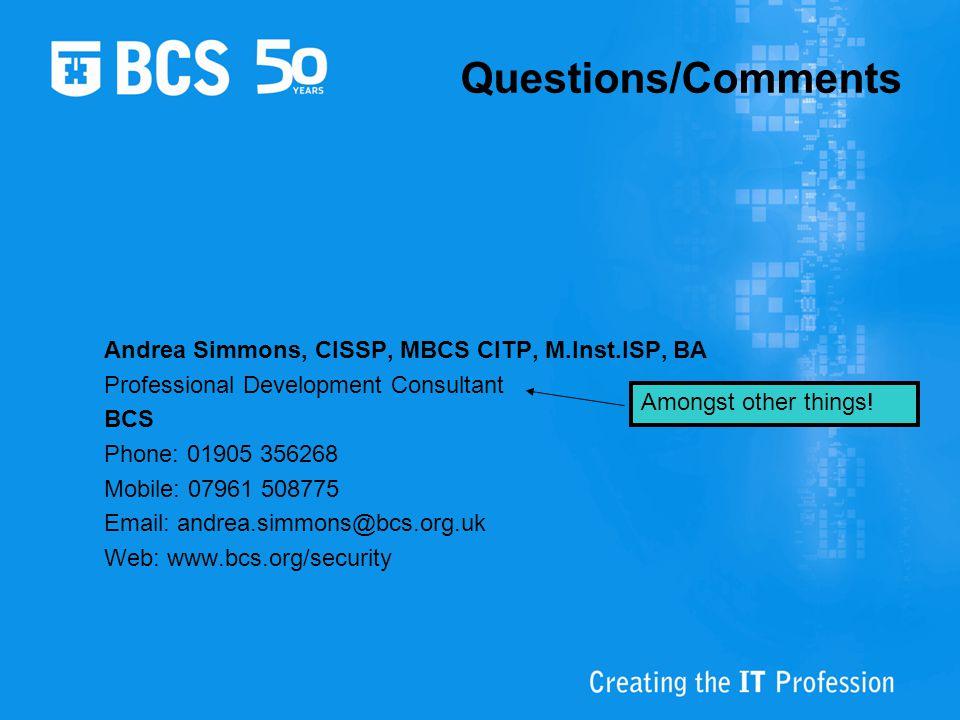 Questions/Comments Andrea Simmons, CISSP, MBCS CITP, M.Inst.ISP, BA Professional Development Consultant BCS Phone: 01905 356268 Mobile: 07961 508775 E