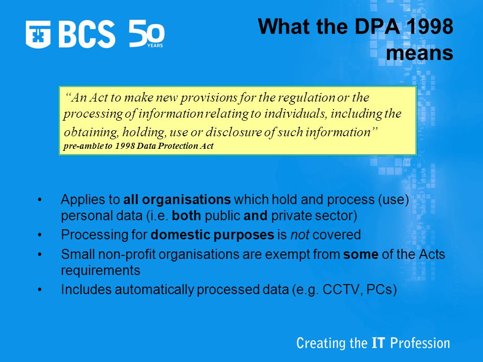 Applies to all organisations which hold and process (use) personal data (i.e. both public and private sector) Processing for domestic purposes is not