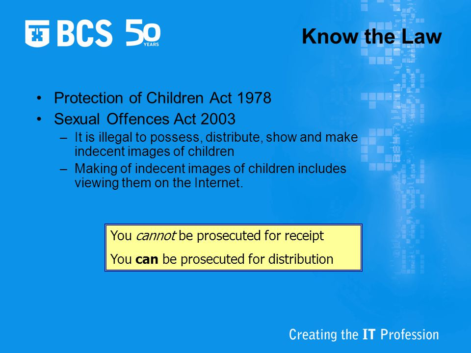 Know the Law Protection of Children Act 1978 Sexual Offences Act 2003 –It is illegal to possess, distribute, show and make indecent images of children