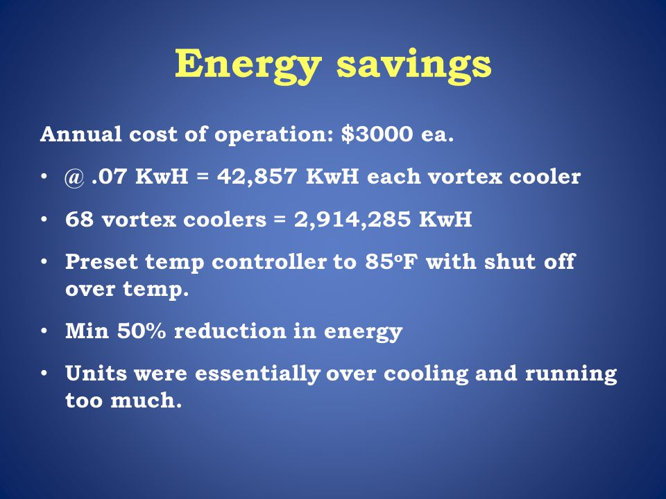 Energy savings Annual cost of operation: $3000 ea. @.07 KwH = 42,857 KwH each vortex cooler 68 vortex coolers = 2,914,285 KwH Preset temp controller t