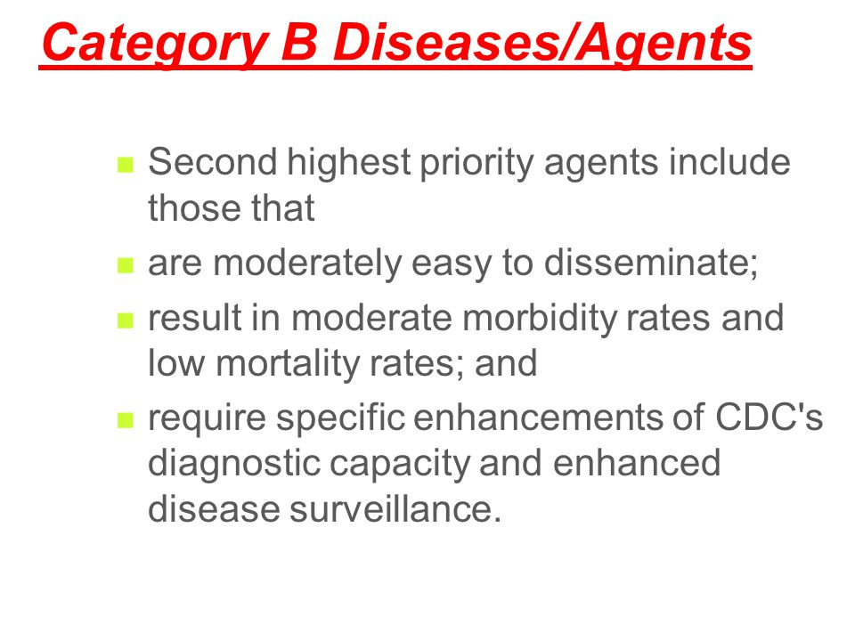 Category B Diseases/Agents Second highest priority agents include those that are moderately easy to disseminate; result in moderate morbidity rates an