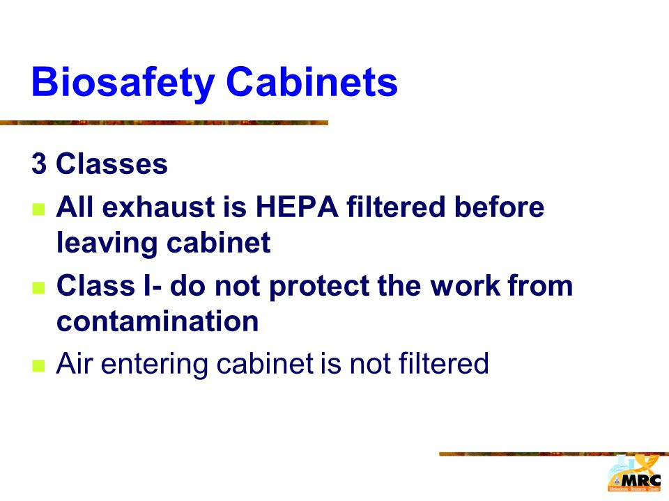 Biosafety Cabinets 3 Classes All exhaust is HEPA filtered before leaving cabinet Class I- do not protect the work from contamination Air entering cabi