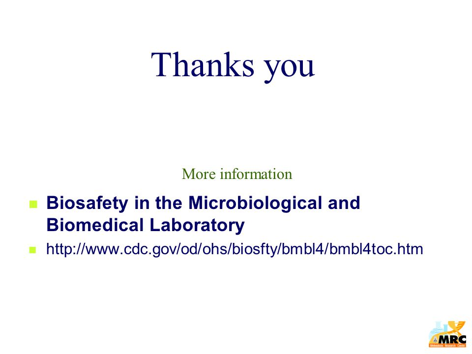 Biosafety in the Microbiological and Biomedical Laboratory http://www.cdc.gov/od/ohs/biosfty/bmbl4/bmbl4toc.htm Thanks you More information