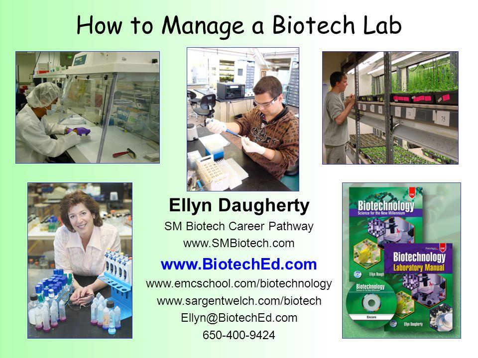 How to Manage a Biotech Lab Ellyn Daugherty SM Biotech Career Pathway www.SMBiotech.com www.BiotechEd.com www.emcschool.com/biotechnology www.sargentwelch.com/biotech Ellyn@BiotechEd.com 650-400-9424