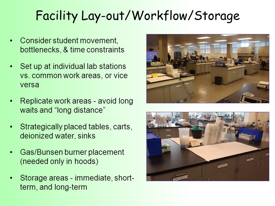 Students work at lab station in pairs (lab partners) 2 pairs at a lab station (lab table) A minimum on the lab table > 1 hot plate stirrer/lab station > 1 spectrophotometer/lab station > a trash bucket/lab station > 1 (serological) pipet rack/table > 1 micropipet stand/table > a box of gloves/table Strategic use of drawers and cabinets > Small instrument drawer (pipet pumps, micropipet tips, pen, tape, scissors, goggles, etc.) > Student storage drawer > Small equipment & reagent cabinet (gel boxes, power supplies, large volumes of buffer, etc.) Lab Stations