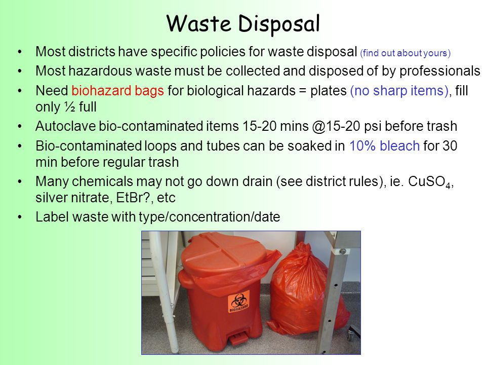 Most districts have specific policies for waste disposal (find out about yours) Most hazardous waste must be collected and disposed of by professionals Need biohazard bags for biological hazards = plates (no sharp items), fill only ½ full Autoclave bio-contaminated items 15-20 mins @15-20 psi before trash Bio-contaminated loops and tubes can be soaked in 10% bleach for 30 min before regular trash Many chemicals may not go down drain (see district rules), ie.