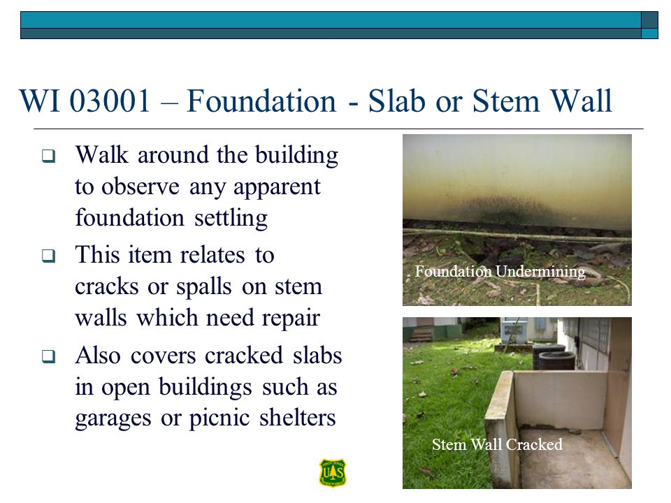 WI 03001 – Foundation - Slab or Stem Wall Walk around the building to observe any apparent foundation settling This item relates to cracks or spalls o