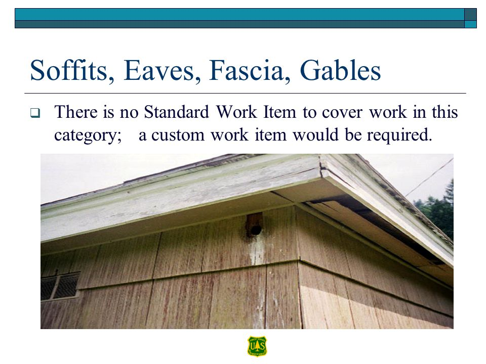 Soffits, Eaves, Fascia, Gables There is no Standard Work Item to cover work in this category; a custom work item would be required.