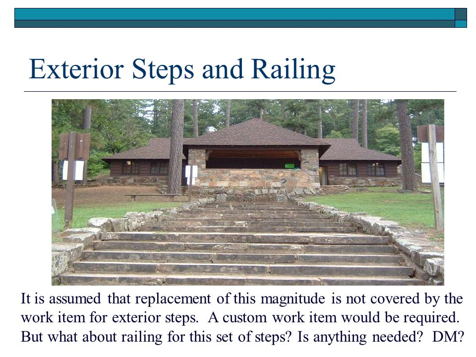 Exterior Steps and Railing It is assumed that replacement of this magnitude is not covered by the work item for exterior steps. A custom work item wou