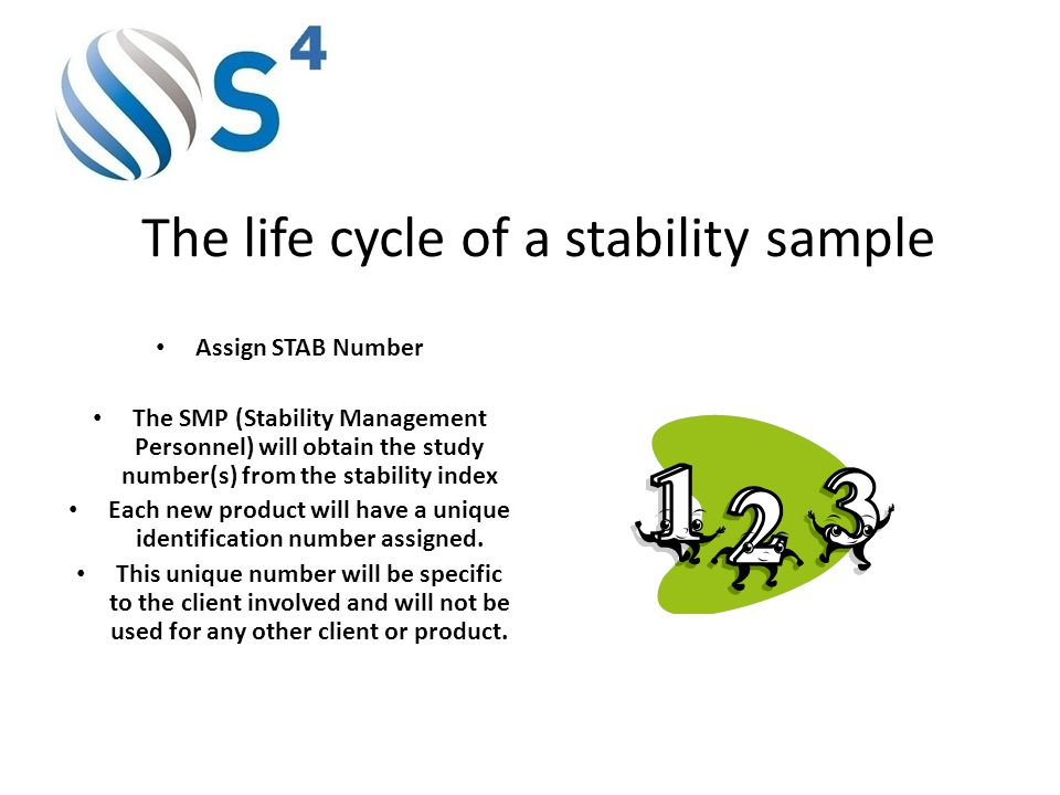 The life cycle of a stability sample Assign STAB Number The SMP (Stability Management Personnel) will obtain the study number(s) from the stability index Each new product will have a unique identification number assigned.
