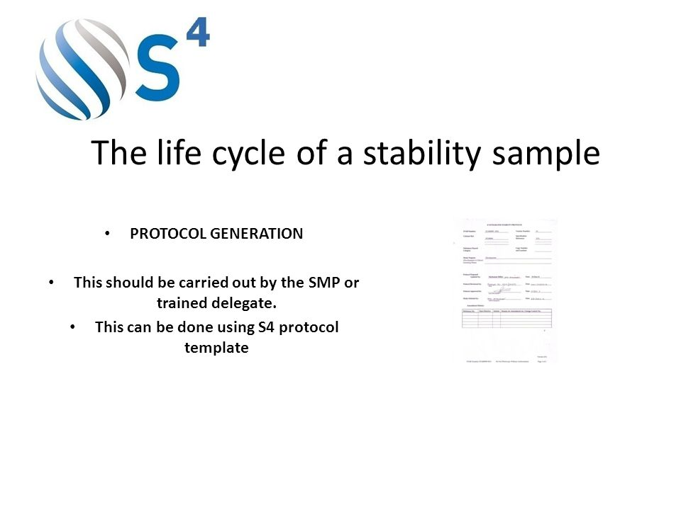 The life cycle of a stability sample PROTOCOL GENERATION This should be carried out by the SMP or trained delegate. This can be done using S4 protocol