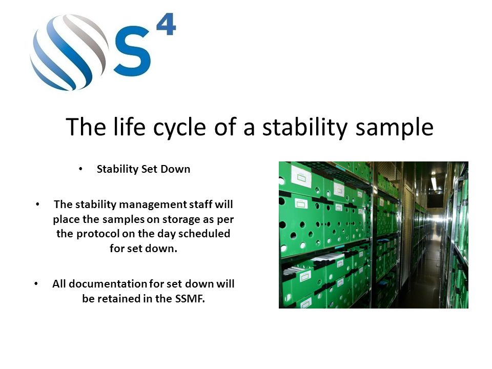 The life cycle of a stability sample Stability Set Down The stability management staff will place the samples on storage as per the protocol on the day scheduled for set down.