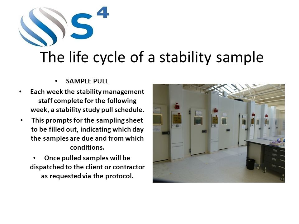 The life cycle of a stability sample SAMPLE PULL Each week the stability management staff complete for the following week, a stability study pull schedule.
