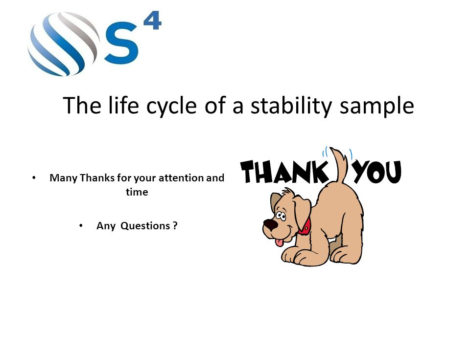 The life cycle of a stability sample Many Thanks for your attention and time Any Questions ?