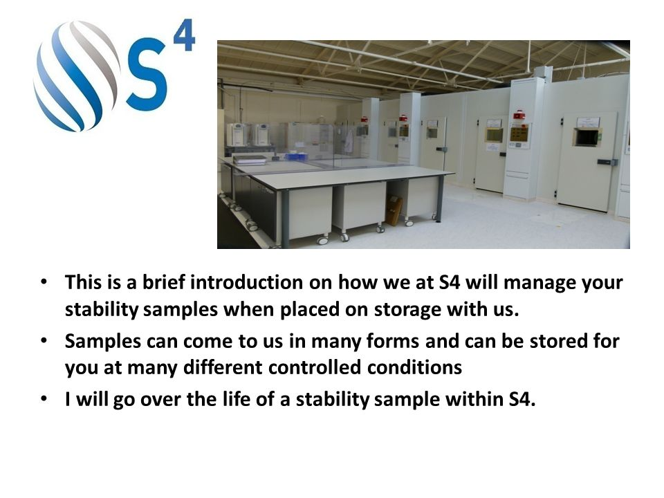 This is a brief introduction on how we at S4 will manage your stability samples when placed on storage with us. Samples can come to us in many forms a