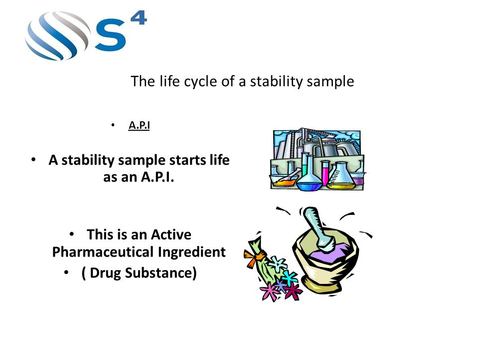 The life cycle of a stability sample A.P.I A stability sample starts life as an A.P.I. This is an Active Pharmaceutical Ingredient ( Drug Substance)
