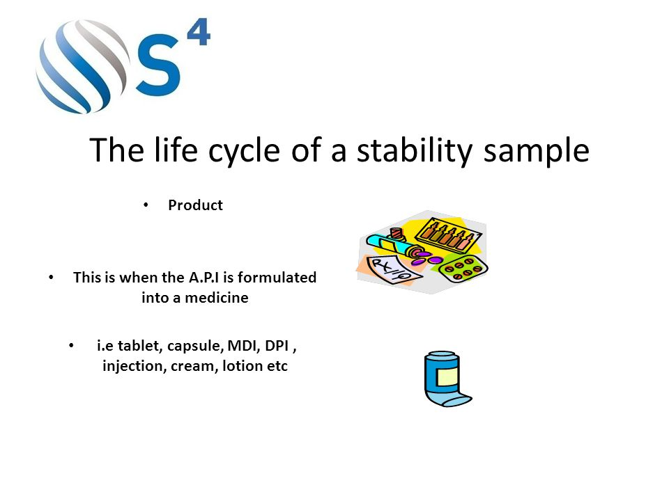 The life cycle of a stability sample Product This is when the A.P.I is formulated into a medicine i.e tablet, capsule, MDI, DPI, injection, cream, lotion etc