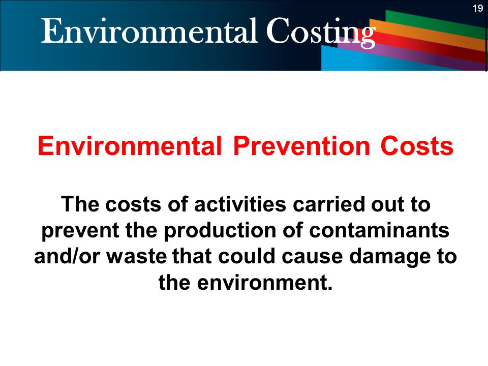 19 Environmental Costing Environmental Prevention Costs The costs of activities carried out to prevent the production of contaminants and/or waste tha
