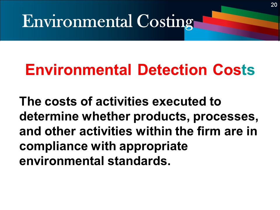 20 Environmental Costing Environmental Detection Costs The costs of activities executed to determine whether products, processes, and other activities