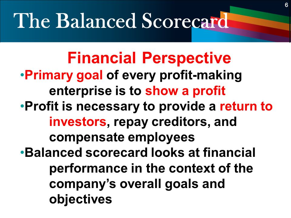 6 6 The Balanced Scorecard Financial Perspective Primary goal of every profit-making enterprise is to show a profit Profit is necessary to provide a r