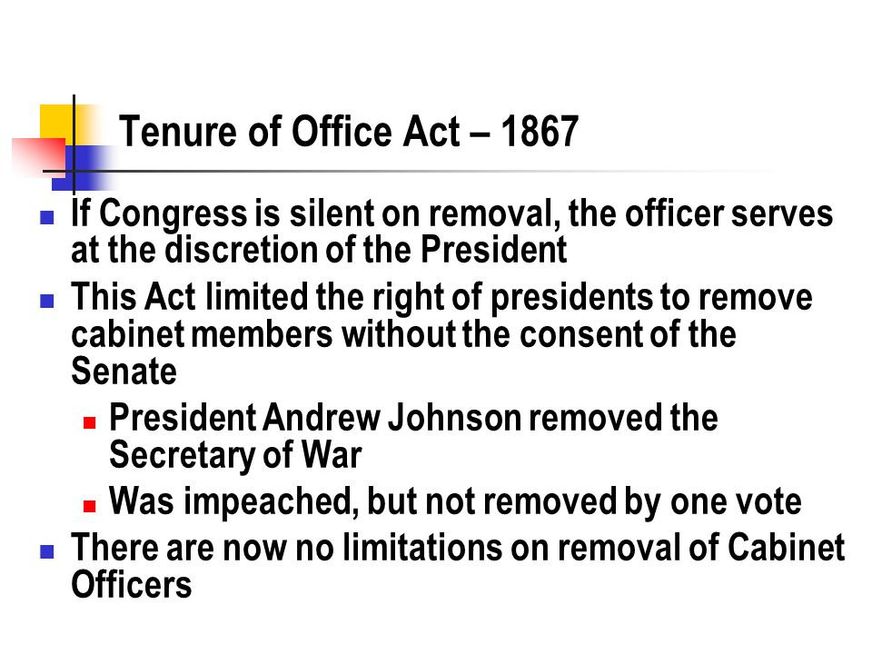 Tenure of Office Act – 1867 If Congress is silent on removal, the officer serves at the discretion of the President This Act limited the right of presidents to remove cabinet members without the consent of the Senate President Andrew Johnson removed the Secretary of War Was impeached, but not removed by one vote There are now no limitations on removal of Cabinet Officers