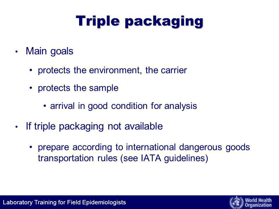 Laboratory Training for Field Epidemiologists Triple packaging Main goals protects the environment, the carrier protects the sample arrival in good condition for analysis If triple packaging not available prepare according to international dangerous goods transportation rules (see IATA guidelines)