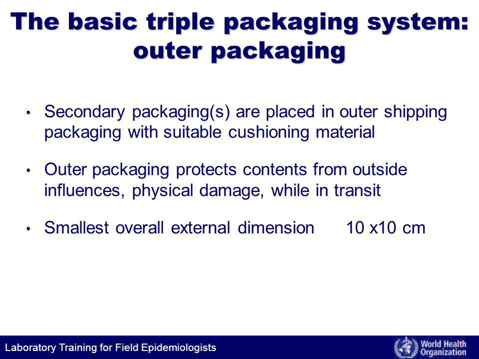 Laboratory Training for Field Epidemiologists The basic triple packaging system: outer packaging Secondary packaging(s) are placed in outer shipping packaging with suitable cushioning material Outer packaging protects contents from outside influences, physical damage, while in transit Smallest overall external dimension 10 x10 cm
