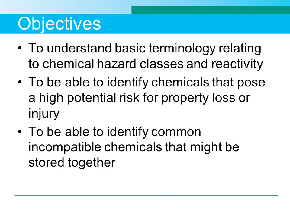 Objectives To understand basic terminology relating to chemical hazard classes and reactivity To be able to identify chemicals that pose a high potential risk for property loss or injury To be able to identify common incompatible chemicals that might be stored together