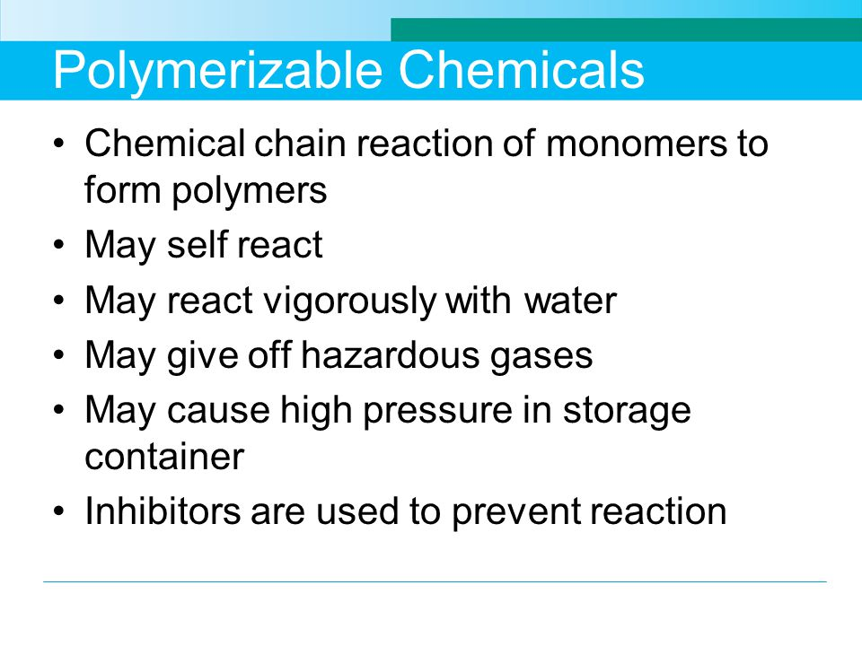 Polymerizable Chemicals Chemical chain reaction of monomers to form polymers May self react May react vigorously with water May give off hazardous gases May cause high pressure in storage container Inhibitors are used to prevent reaction