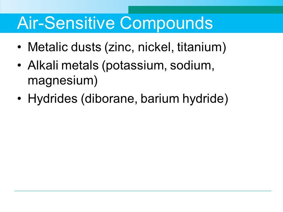 Air-Sensitive Compounds Metalic dusts (zinc, nickel, titanium) Alkali metals (potassium, sodium, magnesium) Hydrides (diborane, barium hydride)