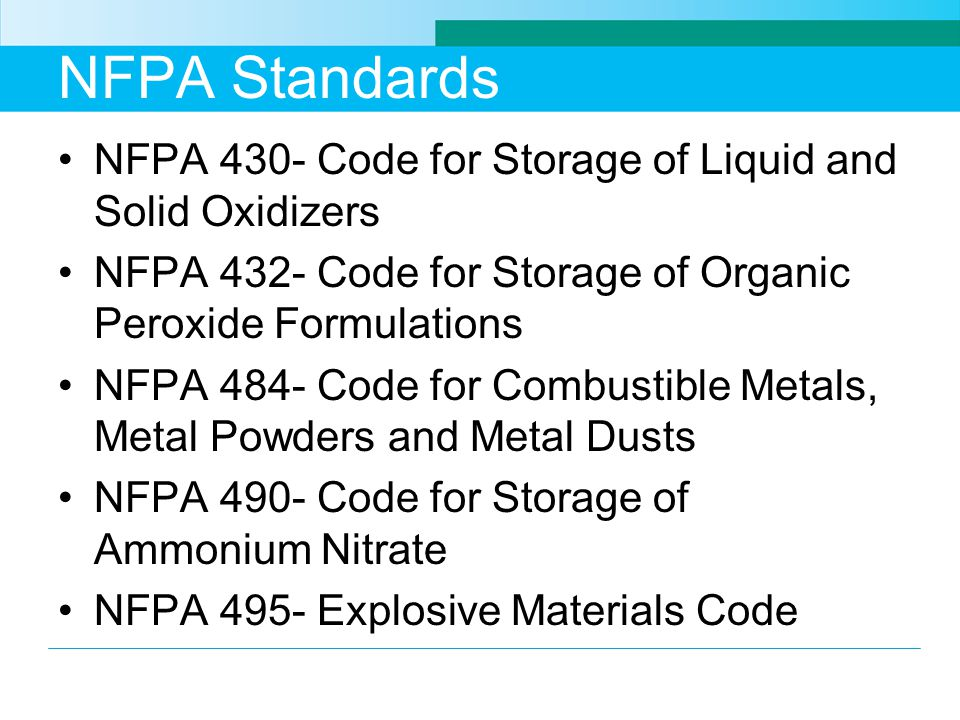 NFPA Standards NFPA 430- Code for Storage of Liquid and Solid Oxidizers NFPA 432- Code for Storage of Organic Peroxide Formulations NFPA 484- Code for Combustible Metals, Metal Powders and Metal Dusts NFPA 490- Code for Storage of Ammonium Nitrate NFPA 495- Explosive Materials Code