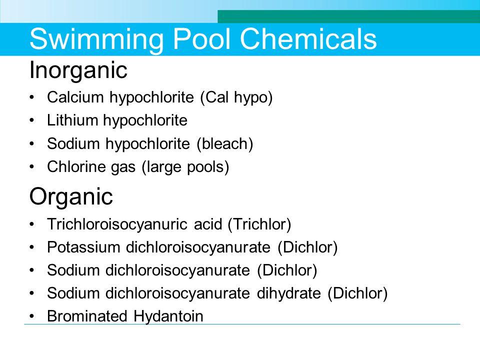 Swimming Pool Chemicals Inorganic Calcium hypochlorite (Cal hypo) Lithium hypochlorite Sodium hypochlorite (bleach) Chlorine gas (large pools) Organic Trichloroisocyanuric acid (Trichlor) Potassium dichloroisocyanurate (Dichlor) Sodium dichloroisocyanurate (Dichlor) Sodium dichloroisocyanurate dihydrate (Dichlor) Brominated Hydantoin