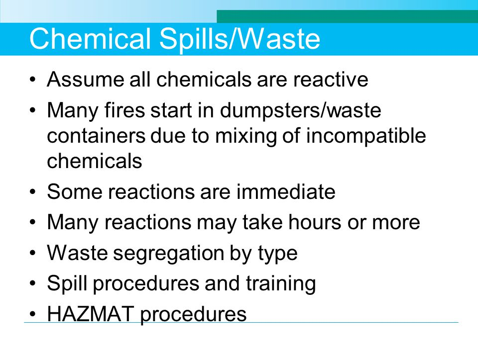 Chemical Spills/Waste Assume all chemicals are reactive Many fires start in dumpsters/waste containers due to mixing of incompatible chemicals Some reactions are immediate Many reactions may take hours or more Waste segregation by type Spill procedures and training HAZMAT procedures