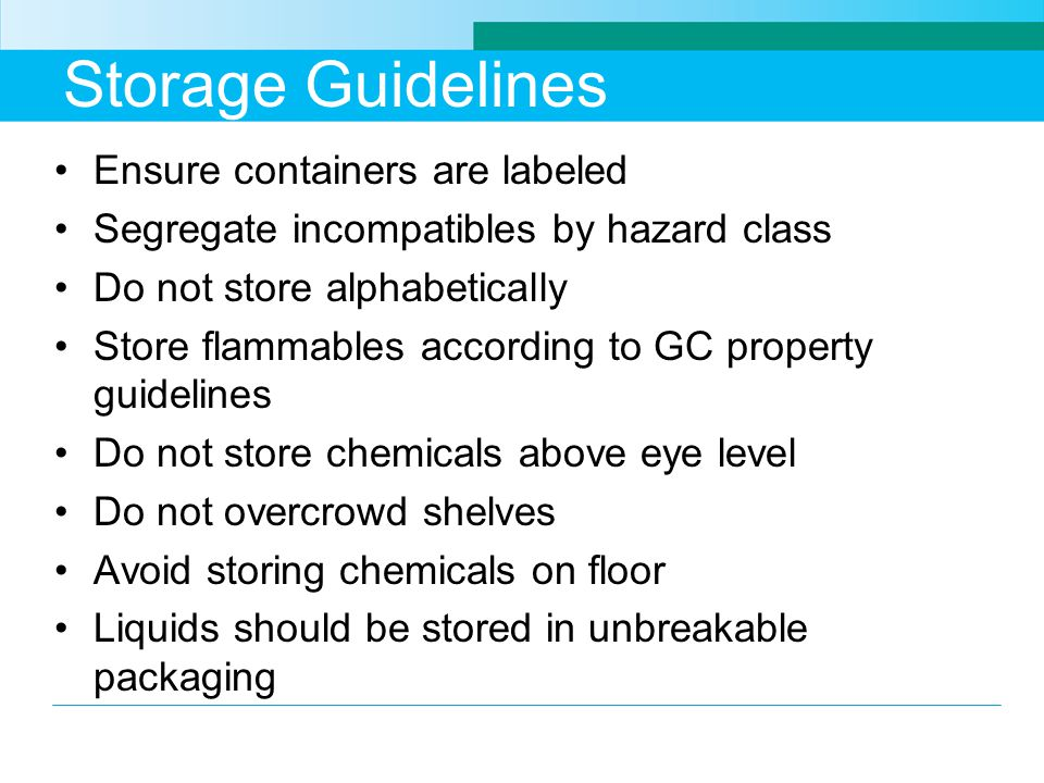 Storage Guidelines Ensure containers are labeled Segregate incompatibles by hazard class Do not store alphabetically Store flammables according to GC property guidelines Do not store chemicals above eye level Do not overcrowd shelves Avoid storing chemicals on floor Liquids should be stored in unbreakable packaging