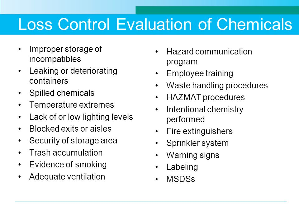 Loss Control Evaluation of Chemicals Improper storage of incompatibles Leaking or deteriorating containers Spilled chemicals Temperature extremes Lack of or low lighting levels Blocked exits or aisles Security of storage area Trash accumulation Evidence of smoking Adequate ventilation Hazard communication program Employee training Waste handling procedures HAZMAT procedures Intentional chemistry performed Fire extinguishers Sprinkler system Warning signs Labeling MSDSs