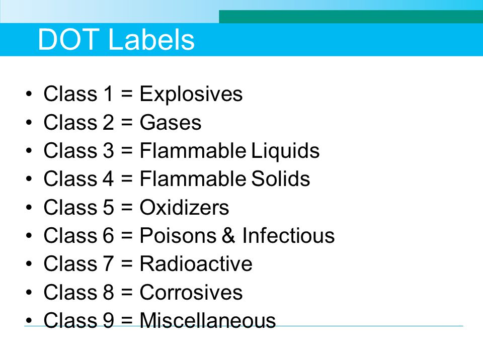Class 1 = Explosives Class 2 = Gases Class 3 = Flammable Liquids Class 4 = Flammable Solids Class 5 = Oxidizers Class 6 = Poisons & Infectious Class 7 = Radioactive Class 8 = Corrosives Class 9 = Miscellaneous
