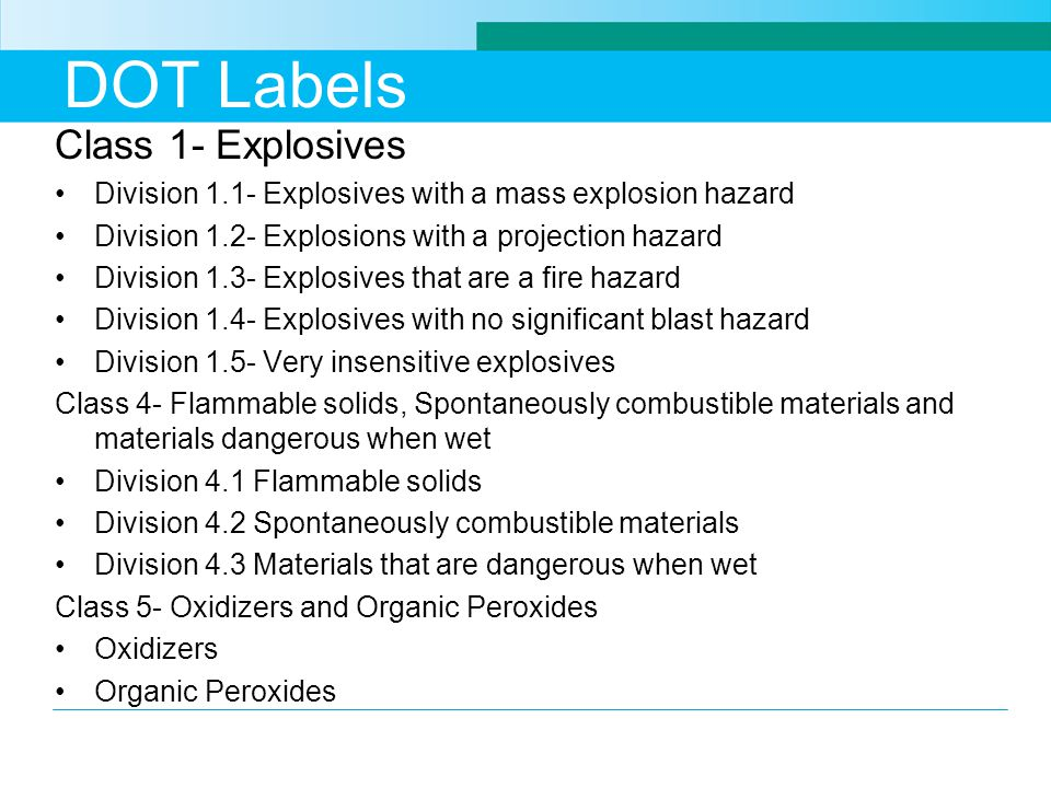 DOT Labels Class 1- Explosives Division 1.1- Explosives with a mass explosion hazard Division 1.2- Explosions with a projection hazard Division 1.3- Explosives that are a fire hazard Division 1.4- Explosives with no significant blast hazard Division 1.5- Very insensitive explosives Class 4- Flammable solids, Spontaneously combustible materials and materials dangerous when wet Division 4.1 Flammable solids Division 4.2 Spontaneously combustible materials Division 4.3 Materials that are dangerous when wet Class 5- Oxidizers and Organic Peroxides Oxidizers Organic Peroxides