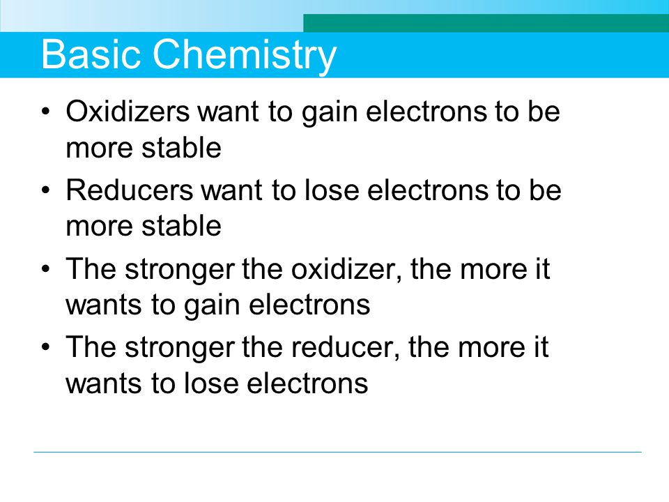 Basic Chemistry Oxidizers want to gain electrons to be more stable Reducers want to lose electrons to be more stable The stronger the oxidizer, the more it wants to gain electrons The stronger the reducer, the more it wants to lose electrons