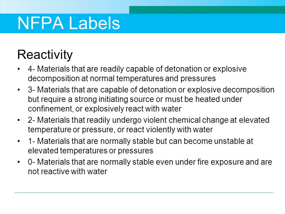 NFPA Labels Reactivity 4- Materials that are readily capable of detonation or explosive decomposition at normal temperatures and pressures 3- Materials that are capable of detonation or explosive decomposition but require a strong initiating source or must be heated under confinement, or explosively react with water 2- Materials that readily undergo violent chemical change at elevated temperature or pressure, or react violently with water 1- Materials that are normally stable but can become unstable at elevated temperatures or pressures 0- Materials that are normally stable even under fire exposure and are not reactive with water