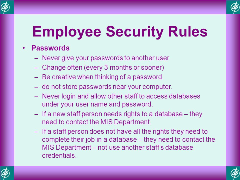 Employee Security Rules Passwords –Never give your passwords to another user –Change often (every 3 months or sooner) –Be creative when thinking of a
