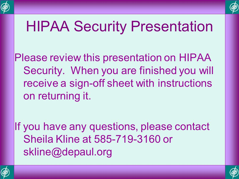 HIPAA Security Presentation Please review this presentation on HIPAA Security. When you are finished you will receive a sign-off sheet with instructio