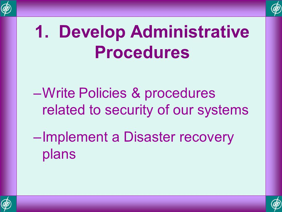 1. Develop Administrative Procedures –Write Policies & procedures related to security of our systems –Implement a Disaster recovery plans