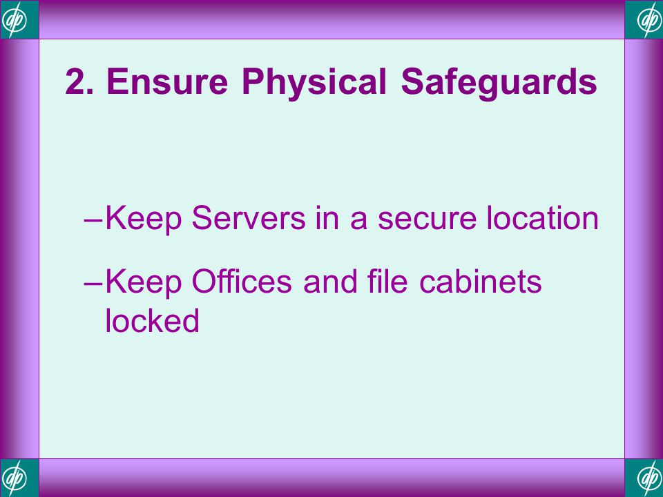 2. Ensure Physical Safeguards –Keep Servers in a secure location –Keep Offices and file cabinets locked