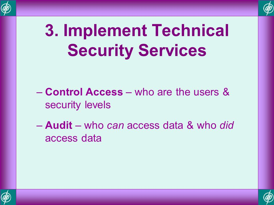 3. Implement Technical Security Services –Control Access – who are the users & security levels –Audit – who can access data & who did access data