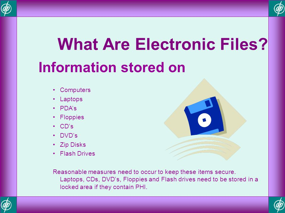 What Are Electronic Files? Information stored on Computers Laptops PDAs Floppies CDs DVDs Zip Disks Flash Drives Reasonable measures need to occur to