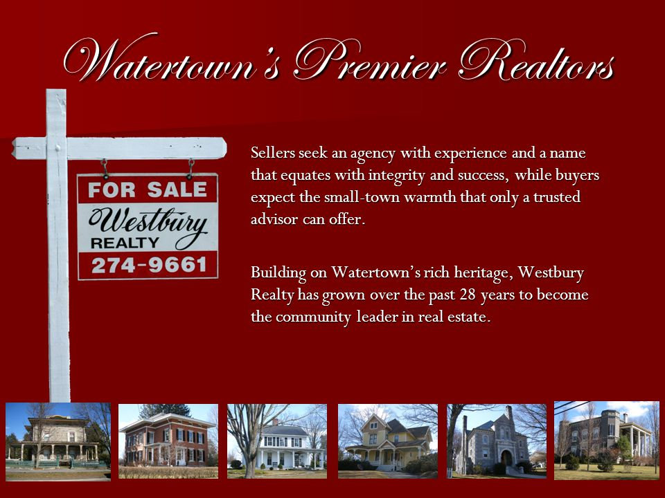 Watertowns Premier Realtors Sellers seek an agency with experience and a name that equates with integrity and success, while buyers expect the small-town warmth that only a trusted advisor can offer.